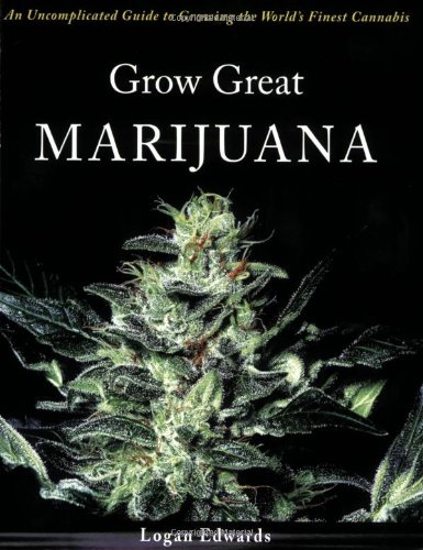 Grow Great Marijuana: An Uncomplicated Guide to Growing the World's Finest Cannabis - Logan Edwards