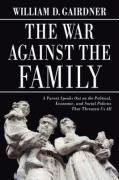The War Against the Family: A Parent Speaks Out on the Political, Economic, and Social Policies That Threaten Us All