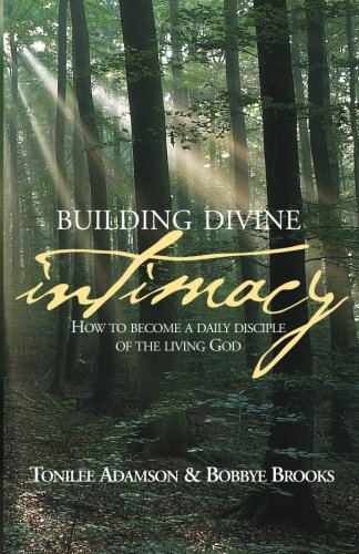 Building Divine Intimacy: How to Become a Daily Disciple of the Living God - Tonilee Adamson; Bobbye Brooks