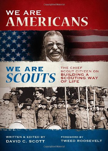 We Are Americans, We Are Scouts: The Chief Scout Citizen on Building a Scouting Way of Life - David C. Scott; Tweed Roosevelt (Foreword)