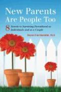New Parents Are People Too: 8 Secrets to Surviving Parenthood as Individuals and as a Couple