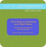 1-2-3...Get Organized Series: Three Steps to Organizing Your Child's Room: Creating a Fun and Functional Room for Your Child