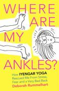 Where Are My Ankles? How Iyengar Yoga Rescued Me from Stress, Fear and a Very Bad Back