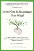 Loved One in Treatment? Now What!: An Essential Handbook for Family Members and Friends Navigating the Path of a Loved One's Addiction, Treatment and
