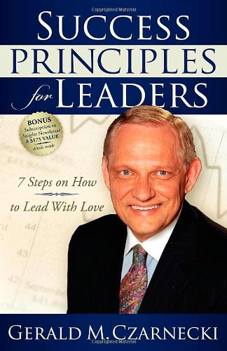 Success Principles for Leaders: 7 Steps on How to Lead with Love - Gerald M Czarnecki