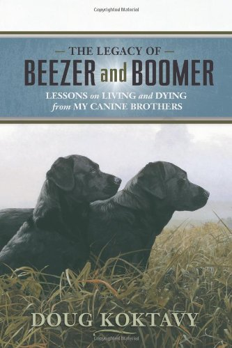 The Legacy of Beezer and Boomer: Lessons on Living and Dying from My Canine Brothers - Doug Koktavy