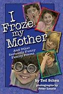 I Froze My Mother: And Other Seriously Funny Family Poems