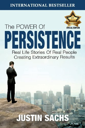 The Power of Persistence: Real Life Stories of Real People Creating Extraordinary Results - Justin Sachs