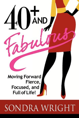 40+ and Fabulous: Moving Forward Fierce, Focused, and Full of Life! - Sondra Wright