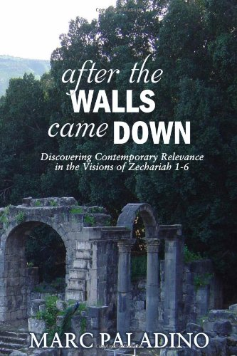 After the Walls Came Down: Discovering Contemporary Relevance in the Visions of Zechariah 1-6 - Marc Paladino