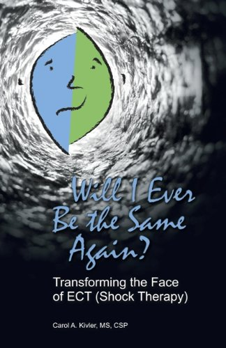 Will I Ever Be the Same Again? Transforming the Face of ECT (Shock Therapy) - Carol A. Kivler