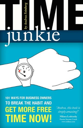 Time Junkie: 101 Ways for Business Owners to Break the Habit and Get More Free Time Now! - Andrea Feinberg