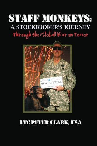 Staff Monkeys:: A Stockbroker's Journey Through the Global War on Terror - LTC Peter Clark USA.