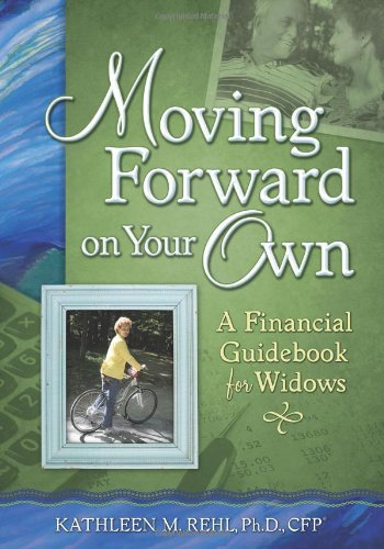 Moving Forward on Your Own: A Financial Guidebook for Widows - Kathleen M. Rehl Ph.D. CFP