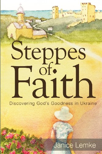 Steppes of Faith: Discovering God's Goodness in Ukraine - Janice Carol Lemke