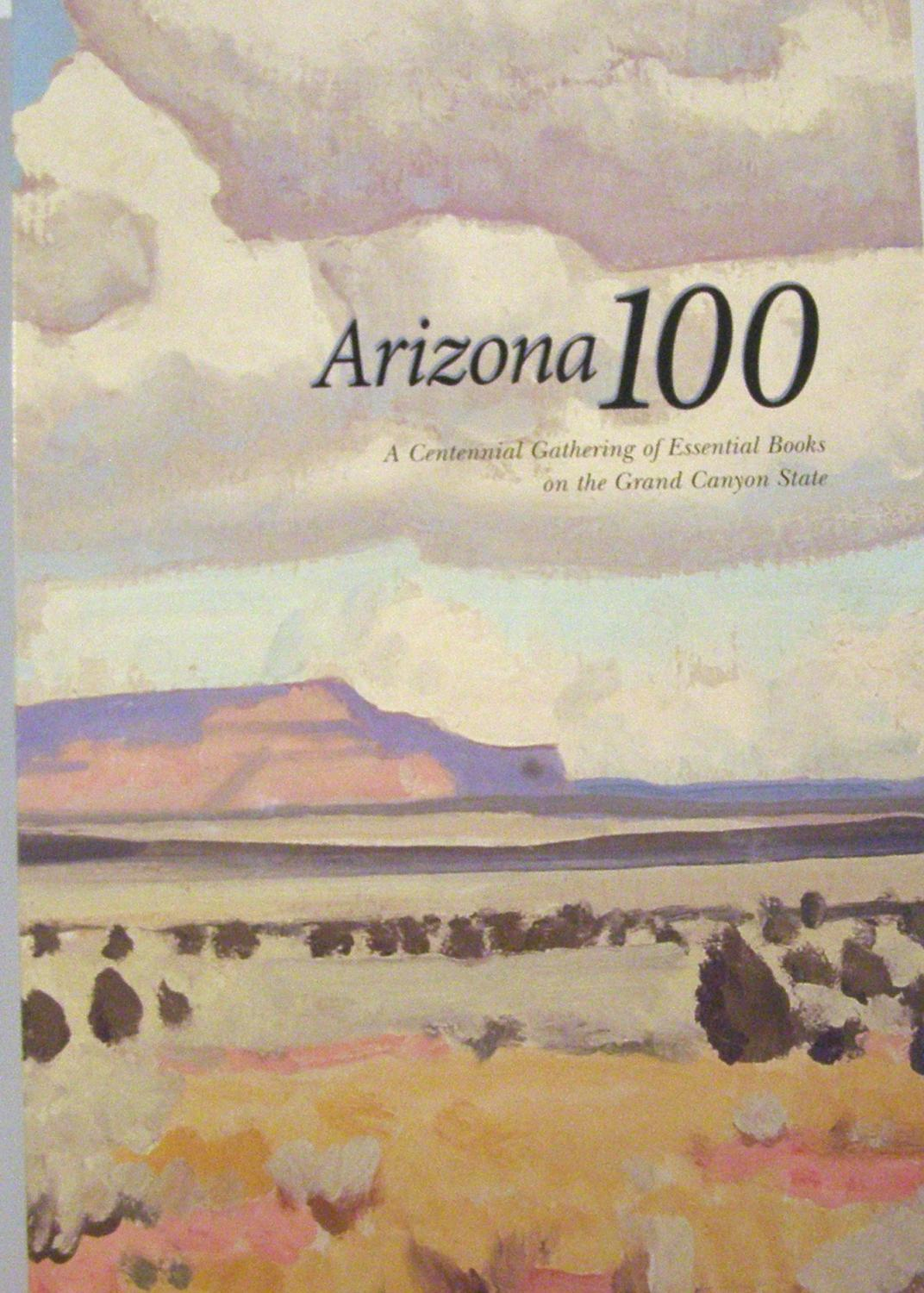 Arizona 100: A Centennial Gathering of Essential Books on the Grand Canyon State (Signed), - Broyles, Bill, Steve Cox, Bruce J. Dinges, W. David Laird, Alfredo Gonzales, Roger Myers and James J. Owens