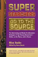 Super Searchers Go to the Source: The Interviewing and Hands-On Information Strategies of Top Primary Researchers-Online, on the Phone, and in Person