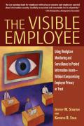 The Visible Employee: Using Workplace Monitoring and Surveillance to Protect Information Assets - Without Compromising Employee Privacy or T