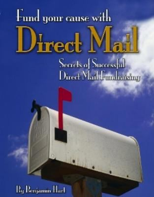 Fund Your Cause With Direct Mail: Secrets of Successful Direct Mail Fundraising - Hart, Benjamin