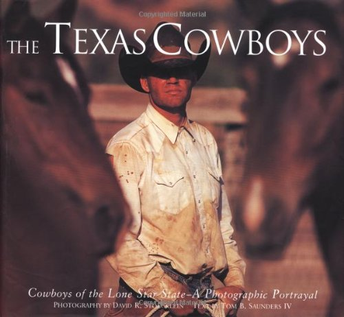 The Texas Cowboys: Cowboys of the Lone Star State - A Photographic Protrayal - Tom B. Saunders
