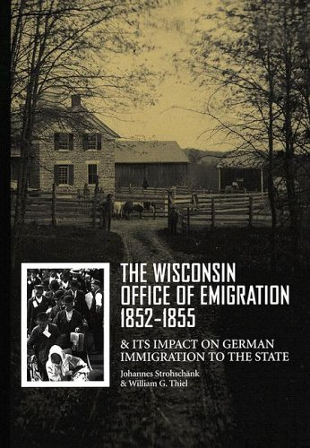The Wisconsin Office of Emigration 1852-1855 and Its Impact on German Immigration to the State - Johannes Strohschank; William G. Thiel