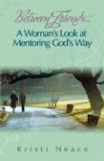 Between Friends...a Woman's Look at Mentoring God's Way