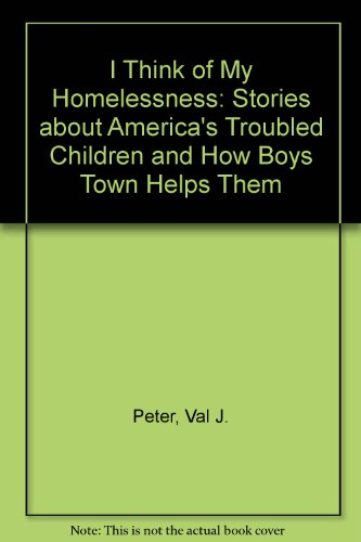 I Think of My Homelessness: Stories About America's Troubled Children and How Boys Town Helps Them - Val J. Peter