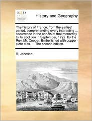 The History of France, from the Earliest Period, Comprehending Every Interesting ... Occurrence in the Annals of That Monarchy to Its Abolition in Sep