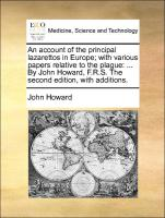 An account of the principal lazarettos in Europe; with various papers relative to the plague: ... By John Howard, F.R.S. The second edition, with additions.