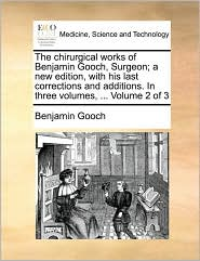 The Chirurgical Works of Benjamin Gooch, Surgeon; A New Edition, with His Last Corrections and Additions. in Three Volumes, ... Volume 2 of 3
