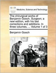 The Chirurgical Works of Benjamin Gooch, Surgeon; A New Edition, with His Last Corrections and Additions. in Three Volumes, ... Volume 1 of 3