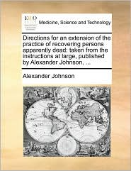 Directions for an Extension of the Practice of Recovering Persons Apparently Dead: Taken from the Instructions at Large, Published by Alexander Johnso