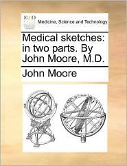 Medical Sketches: In Two Parts. by John Moore, M.D.