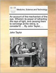 An Account of the Mechanism of the Eye. Wherein Its Power of Refracting the Rays of Light, and Causing Them to Converge at the Retina, Is Consider'd:
