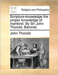 Scripture-Knowledge the Proper Knowledge of Mankind. by Sir John Thorold, Baronet.