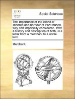The importance of the island of Minorca and harbour of Port-Mahon, fully and impartially considered. With a history and description of both, in a letter from a merchant to a noble lord.