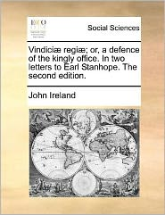 Vindici] Regi]; Or, a Defence of the Kingly Office. in Two Letters to Earl Stanhope. the Second Edition.