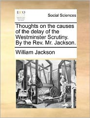 Thoughts on the Causes of the Delay of the Westminster Scrutiny. by the REV. Mr. Jackson.