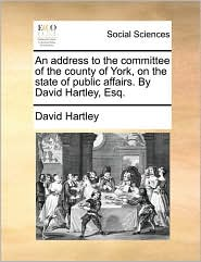 An Address to the Committee of the County of York, on the State of Public Affairs. by David Hartley, Esq.