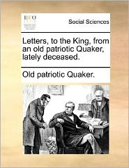 Letters, to the King, from an Old Patriotic Quaker, Lately Deceased.
