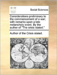 """Considerations Preliminary to the Commencement of a War; With Remarks Upon a Late Melancholy Event. by the Author of """"The Crisis Stated."""""""