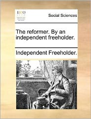 The Reformer. by an Independent Freeholder.