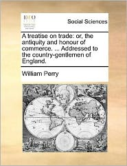 A Treatise on Trade: Or, the Antiquity and Honour of Commerce. ... Addressed to the Country-Gentlemen of England.