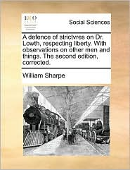 A Defence of Strictvres on Dr. Lowth, Respecting Liberty. with Observations on Other Men and Things. the Second Edition, Corrected.
