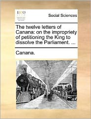 The Twelve Letters of Canana: On the Impropriety of Petitioning the King to Dissolve the Parliament. ...