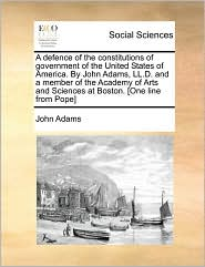 A  Defence of the Constitutions of Government of the United States of America. by John Adams, LL.D. and a Member of the Academy of Arts and Sciences