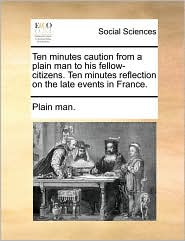 Ten Minutes Caution from a Plain Man to His Fellow-Citizens. Ten Minutes Reflection on the Late Events in France.