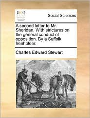 A Second Letter to Mr. Sheridan. with Strictures on the General Conduct of Opposition. by a Suffolk Freeholder.
