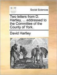 Two Letters from D. Hartley, ... Addressed to the Committee of the County of York.