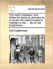 The Man's Mistaken, Who Thinks the Taxes So Grievous as to Render the Nation Unable to Maintain a War. ... by an Old Englishman.